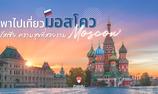 พาไปเที่ยว มอสโคว รัสเซีย สัมผัสความร่ำรวยทางศิลปวัฒนธรรม